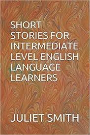 SHORT STORIES FOR INTERMEDIATE LEVEL ENGLISH LANGUAGE LEARNERS ...