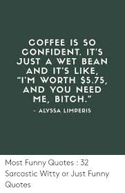coffee is so confident it s just a wet bean and it s like i m