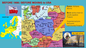 Name: Adriana Morris Born: a tiny town in south-eastern Poland Experienced  pre- and post- communist Poland BEFORE 1998 / BEFORE MOVING to USA My high  school. - ppt download