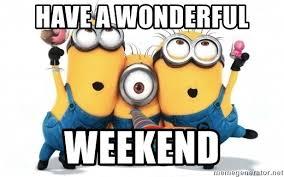 Have a wonderful Weekend - minions minions | Meme Generator
