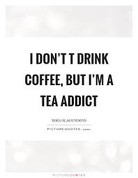 i don t t drink coffee but i m a tea addict picture quotes