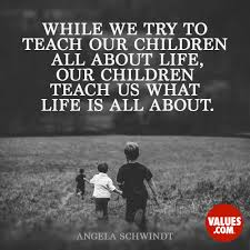 while we try to teach our children all about life our children