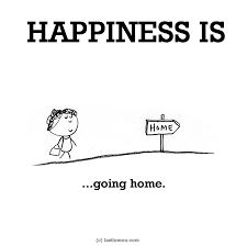 happiness is going home had a great time but there is nothing
