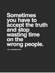 sometimes you have to accept the truth and stop wasting tion