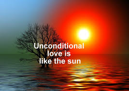Unconditional love. Unconditional love is like the sun.