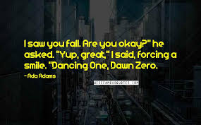"Ada Adams Quotes: I saw you fall. Are you okay?"" he asked. ""Yup,  great,"" I said, forcing a smile. ""Dancing One, Dawn Zero. ..."
