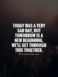 today was a very sad day but tomorrow is a new beginning we ll