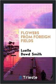 Flowers from Foreign Fields: Luella Dowd Smith: 9780649353576 ...