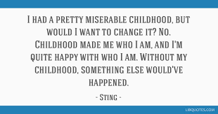 i had a pretty miserable childhood but would i want to change it