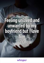 feeling unloved and unwanted by my boyfriend but i love him