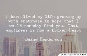 I have lived my life growing up with emptiness in hope that I would someday  find you. That emptiness is now a broken Heart - Jar of Quotes