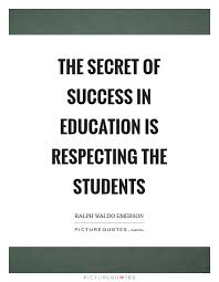 the secret of success in education is respecting the students