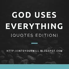 into your will god uses everything quotes edition