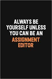 always be yourself unless you can be an assignment editor