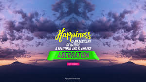 happiness is an accident of nature a beautiful and flawless