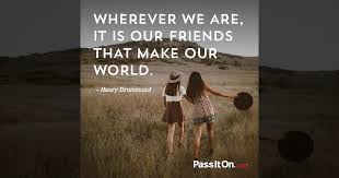 """wherever we are it is our friends that make our world """" henry"""