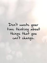 don t waste your time thinking about things that you can t change