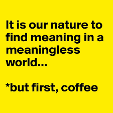 It is our nature to find meaning in a meaningless world... *but first,  coffee - Post by Ziya on Boldomatic