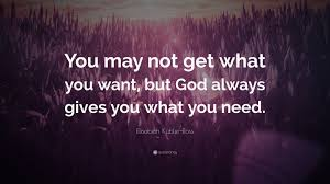 "elisabeth kubler ross quote ""you not get what you want but"