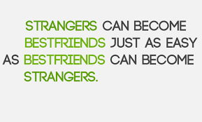 as strangers can become as best friends just as easy as