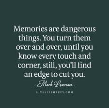 memories are dangerous things you turn them over and over until