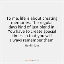 to me life is about creating memories the regular days kind of