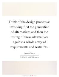 think of the design process as involving first the generation of
