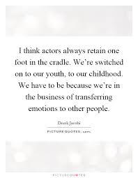 i think actors always retain one foot in the cradle we re