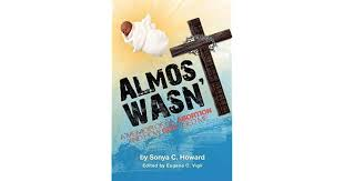 Almost Wasn't - A Memoir of My Abortion and How God Used Me by Sonya Howard