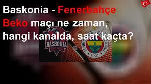 Baskonia - Fenerbahçe Beko maçı ne zaman, hangi kanalda, saat ...