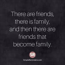 there are friends there is family and then there are friends