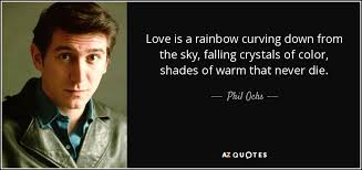 phil ochs quote love is a rainbow curving down from the sky