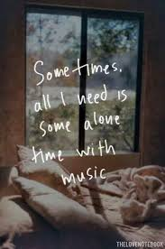 sometimes all i need is some alone time music music quotes