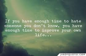 if you have enough time to hate someone you don t know you have