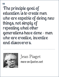 jean piaget the principle goal of education is to create men who