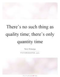 there s no such thing as quality time there s only quantity time