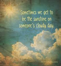 sometimes we get to be the sunshine on someone s cloudy day feel