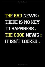 the bad news there is no key to happiness inspirational notebook