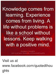 knowledge comes from learning experience comes from living a life