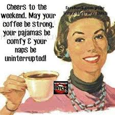 cheers to the weekend your coffee be strong and your pajamas