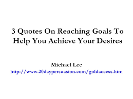 quotes on reaching goals to help you achieve your desires