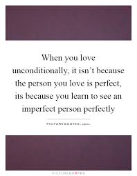 when you love unconditionally it isn t because the person you