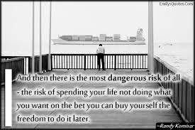 and then there is the most dangerous risk of all the risk of