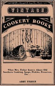 What Mrs. Fisher Knows About Old Southern Cooking, Soups, Pickles,  Preserves, Etc. .. eBook: Fisher, Abby: Amazon.co.uk: Kindle Store