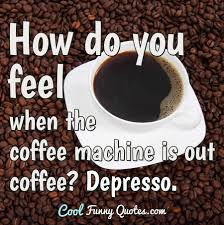 how do you feel when the coffee machine is out coffee depresso