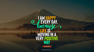 i am happy every day because life is moving in a very positive