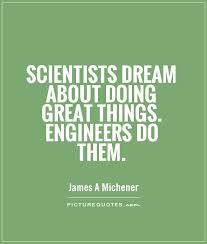 scientists dream about doing great things engineers do them