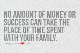 no amount of money or success can take the place of time spent
