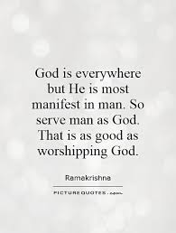 god is everywhere but he is most manifest in man so serve man