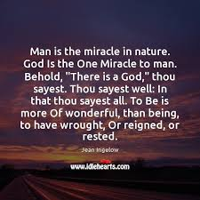 man is the miracle in nature god is the one miracle to